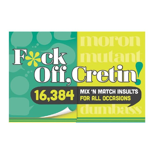 F*ck Off Cretin: 15,876 Mix-n-Match Insults