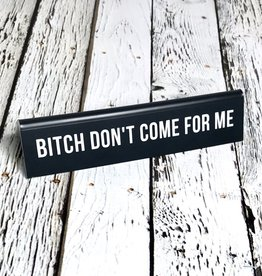 Bitch Don't Come For Me Desk Sign