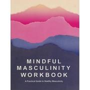 The International Man Project Mindful Masculinity Workbook, The