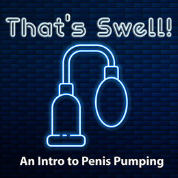 CLASS: That's Swell! An Intro to Penis Pumping