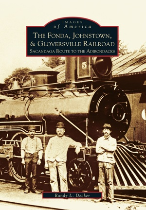 The Fonda, Johnstown & Gloversville Railroad: Sacandaga Route to the Adirondacks (Images of America)