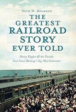 The History Press The Greatest Railroad Story Ever Told (Henry Flagler & the Florida East Coast Railway's Key West Extension)