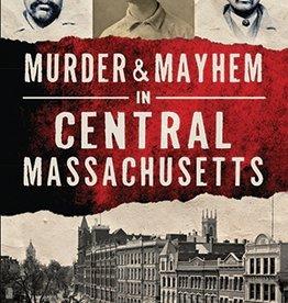 Arcadia Publishing Murder & Mayhem in Central Massachusetts