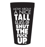 Kalan LP How About a Nice Tall Glass of Shut the Fuck Up Drinking Cup