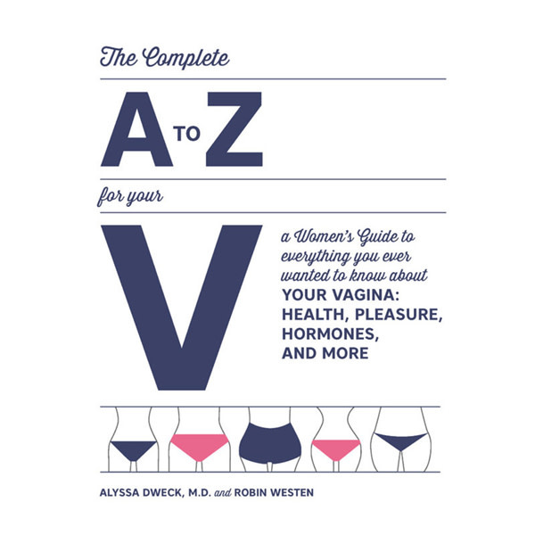 The Complete A-Z For Your V: A Women's Guide to Everything You Ever Wanted to Know About Your Vagina