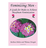 Feminizing Men - A Guide for Males to Achieve Maximum Feminization