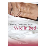How to Drive Your Man Wild in Bed - Tina Robbins