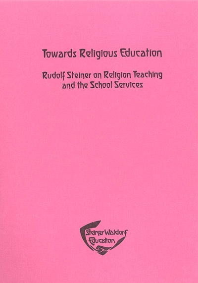Steiner Schools Fellowship Towards Religious Education: Rudolf Steiner On Religion Teaching And The School Services