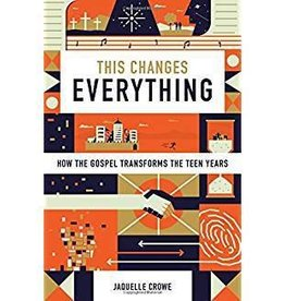 Crowe, Jaquelle This Changes Everything: How the Gospel Transforms the Teen Years