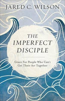 Wilson, Jared C Imperfect Disciple: Grace for People Who Can't Get Their Act Together 8954