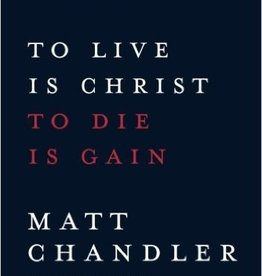Chandler, Matt To Live Is Christ to Die Is Gain 2179