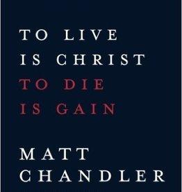 Chandler, Matt To Live Is Christ to Die Is Gain 2179