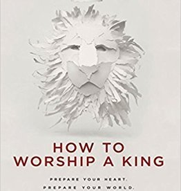 How To Worship a King: Prepare Your Heart. Prepare Your World. Prepare The Way. 5893