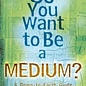 Hex So You Want to Be a Medium?: A Down-To-Earth Guide