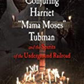 "OMEN Conjuring Harriet ""Mama Moses"" Tubman and the Spirits of the Underground Railroad"