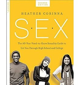 S.E.X. The All-You-Need-To-Know Progressive Sexuality Guide to Get You Through High School and College  Heather Corinna , 2nd Ed.