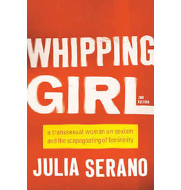 Whipping Girl: A Transsexual Woman on Sexism and the Scapegoating of Femininity Julia Serano, 2nd Ed