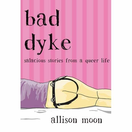 Bad Dyke Salacious Stories from a Queer Life Allison Moon
