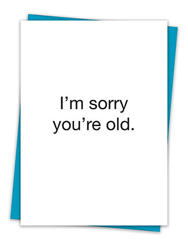 I'M SORRY YOU'RE OLD CARD