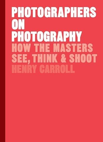 Photographers on Photography How the Masters See, Think and Shoot