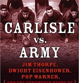 Carlisle vs. Army: Jim Thorpe, Dwight Eisenhwoer, Pop Warner, and the Forgotten Story of Football's Greatest Battle