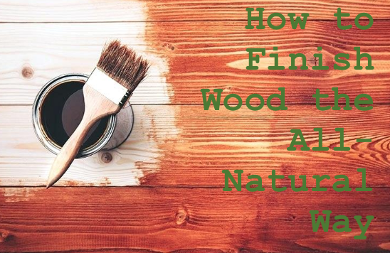 How to Finish & Maintain Wood the All-Natural Way