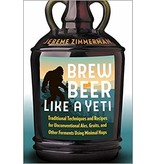 Brew Beer Like A Yeti: Traditional Techniques & Recipes for Unconventional Ales, Gruits, & Other Ferments Using Minimal Hops