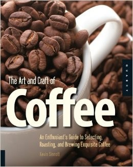 Art & Craft of Coffee, The: An Enthusiast's Guide to Selecting, Roasting, & Brewing Exquisite Coffee