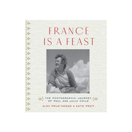 France is a Feast: The Photographic Journey of Paul and Julia Child by Alex Prud'homme & Katie Pratt
