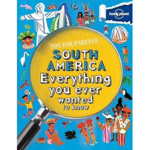 Lonely Planet Not For Parents: South America - Everything you ever wanted to know