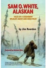 Sam O. White, Alaskan: Tales of a Legendary Wildlife Agent and Bush Pilot - Jim Rearden