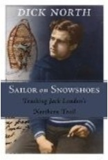 Sailor on Snowshoes: Tracking Jack London's Northern Trail - Dick North