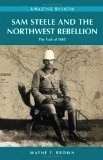 Sam Steele and the Northwest Rebellion: The Trail of 1885 (Amazing Stories) - Wayne F. Brown