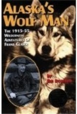 Alaska's Wolf Man: The 1915-55 Wilderness Adventures of Frank Glaser - Jim Rearden
