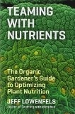 Teaming with Nutrients: The Organic Gardener's Guide to Optimizing Plant Nutrition - J Lowenfels