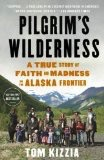 Pilgrim's Wilderness; A True story of Faith and Nadness on the Alaska Frontier(ppb) - Kizzia, Tom