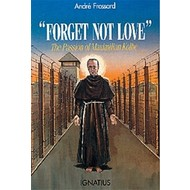 Forget Not Love The Passion of Maximilian Kolbe