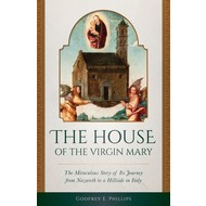 The House of the Virgin Mary The Miraculous Story of Its Journey from Nazareth to a Hillside in Italy
