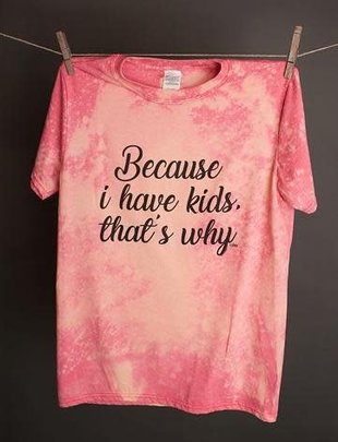 """Annette's Gina """"Because I Have Kids"""" Tee"""