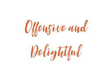 OFFENSIVE & DELIGHTFUL