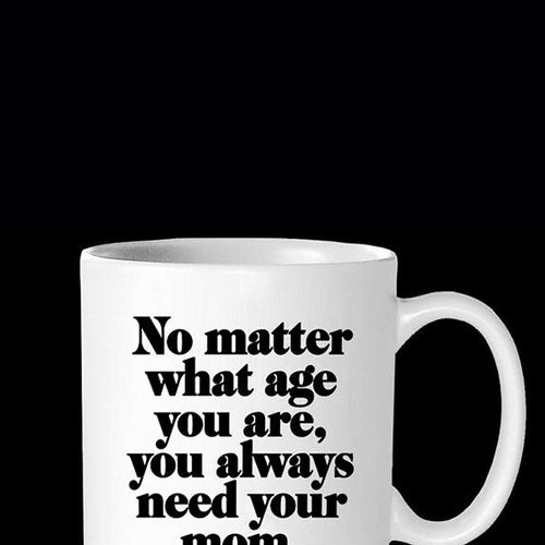 No Matter What Age You Always Need Your Mom Inspirational Mug