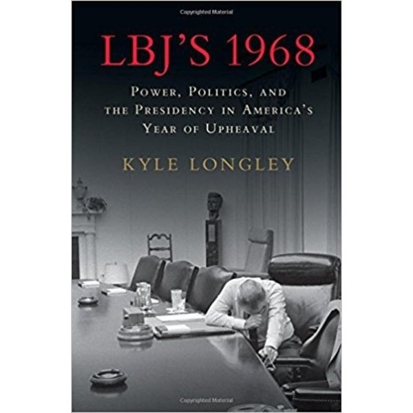LBJ's 1968: Power, Politics, and the Presidency Kyle Longley