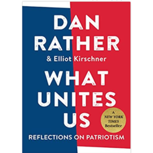 What Unites Us: Reflections on Patriotism by Dan Rather & Elliot Kirschner - Signed HB