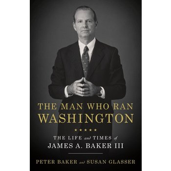 The Man Who Ran Washington: The Life and Times of James A. Baker III by Peter Baker & Susan Glasser - Signed HB