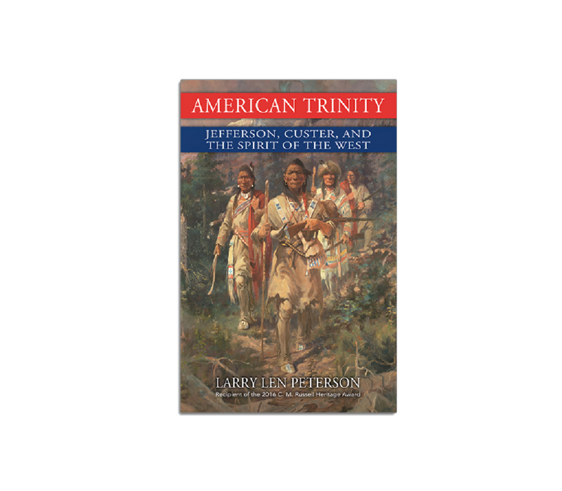 American Trinity - Jefferson, Custer, And The Spirit Of  The West - Larry Len Peterson