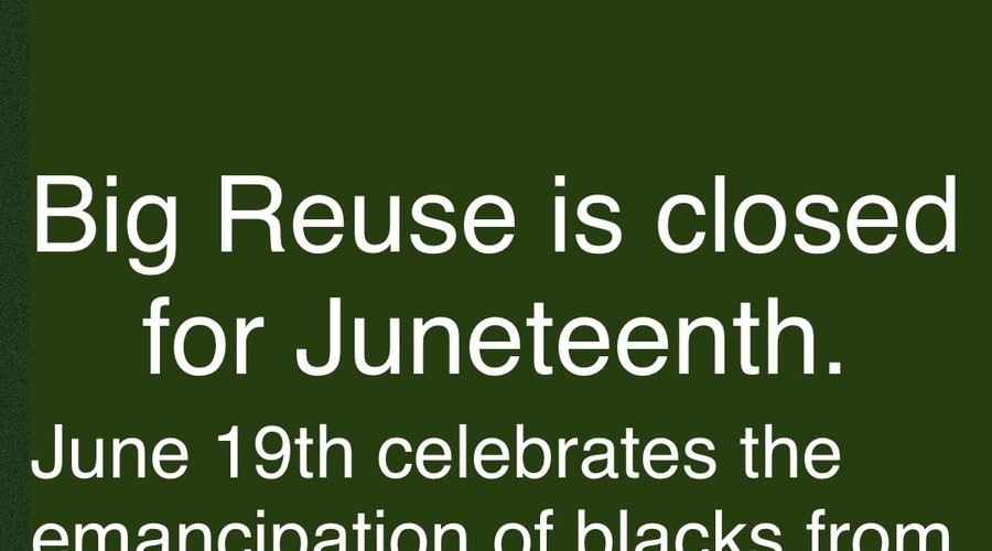 Big Reuse Closed for Juneteenth - June 19th.