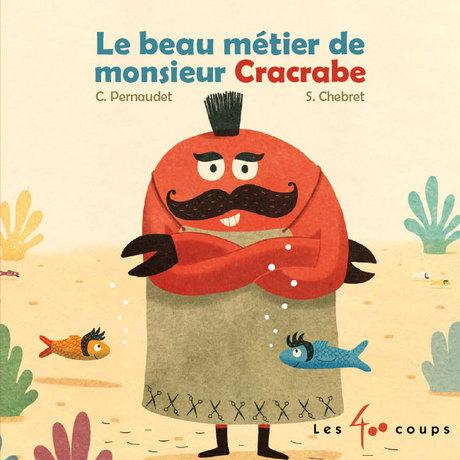 Les 400 coups Livre «Le beau métier de monsieur Cracrabe » de Christophe Pernaudet et Sébastien Chebret. Éditions Les 400 Coups, 18 pages, 6m+