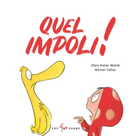 Les 400 coups Livre «Quel Impoli ! » de Clare Helen Welsh et Olivier Tallec. Les éditions Les 400 coups, 32 pages, 5ans+