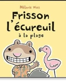 Livre «Frisson l'écureuil à la plage» de Mélanie Watt. Éditions Scholastic, 40 pages, 4-8 ans