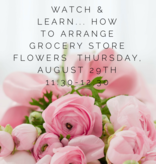 Watch and Learn: How to arrange Grocery Store Flowers- August 29th 11:30AM-12:30PM